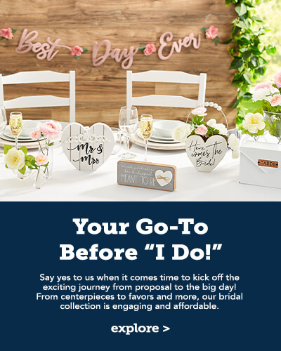 Your Go-To Before I Do. Say yes to us when it comes to kick off the exciting journey from proposal to the big day! From centerpieces to favors and more, our bridal collection is engaging and affordable. CLick here to see more.