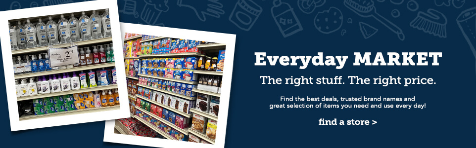 Everyday Market. The right stuff. The right price. Find the best deals, trusted brand names, and great selection of items you need and use every day. Click here to find a store near you.