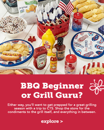 BBQ Beginner or Grill Guru. Either way you will want to get prepped for a great grilling season with a trip to CTS. Shop the store for the condiments to the grill itself, and everything in between. Click here to learn more.
