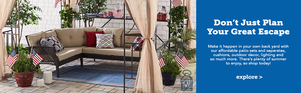 Don't Just plan your great escape. Make it happen in your own back yard with our affordable patio sets and separates, cushions, outdoor decor, lighting and so much more. There's plenty of summer to enjoy, so shop today. Click here to explore more.
