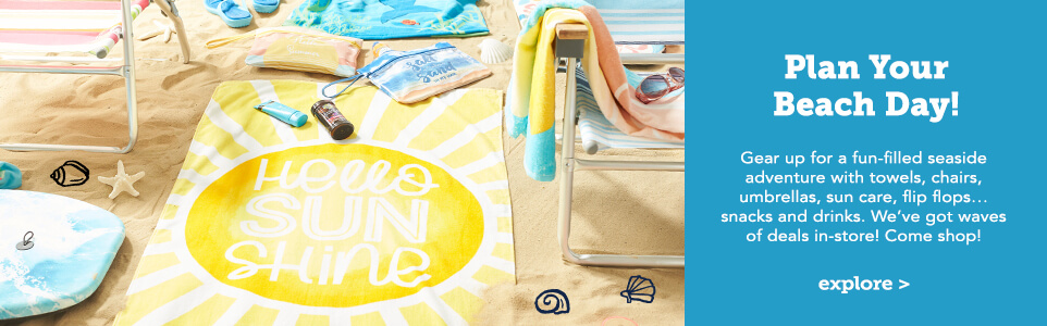 Plan your Beach Day! Gear up for a fun-filled seaside dventure with towels, chairs, umbrellas, sun care, flip flops...snacks and drinks. We've got waves of deals in-store! Come Shop. Click here to explore.