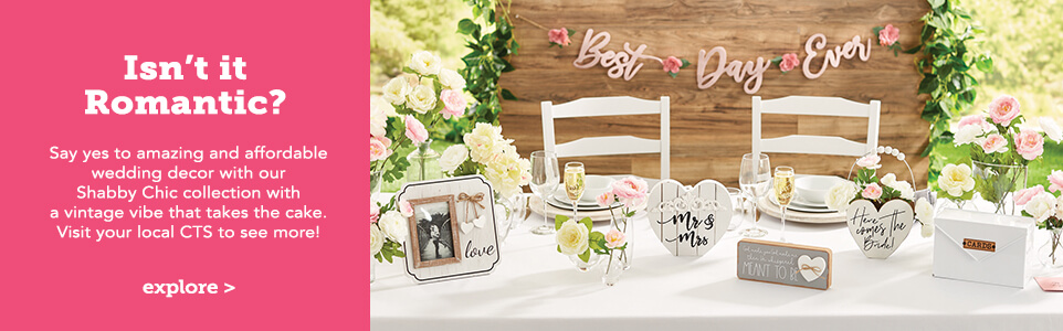 Isn't it Romantic? Say yes to amazing and affordable wedding decor with our Shabby Chic collection with a vintage vibe takes the cake. Visit your local CTS to see more!