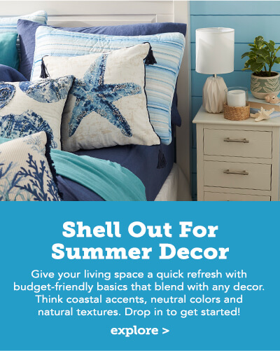 Shell Out for Summer Decor. Give your space a quick refresh with budget-friendly basics that blend with any decor. Think coastal accents, neutral colors and natural textures. Drop in to get started! Click here to explore.