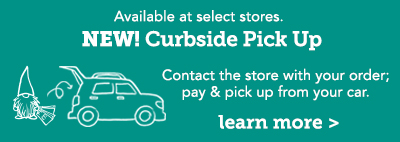 NEW! Curbside Pick Up! Contact the store with your order; pay & pick up from your car. Available at select stores. Click here to learn more.