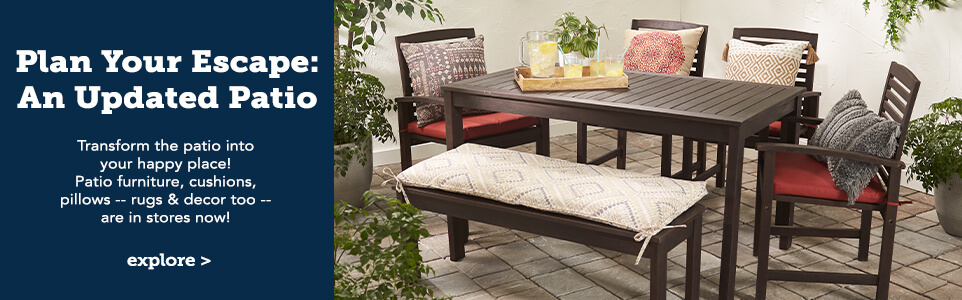 Plan Your escape. An updated patio. Transform the patio into your happy place. Patio furniture, cushions, pillows, rugs & decor too. Are in stores now. Click here to explore.