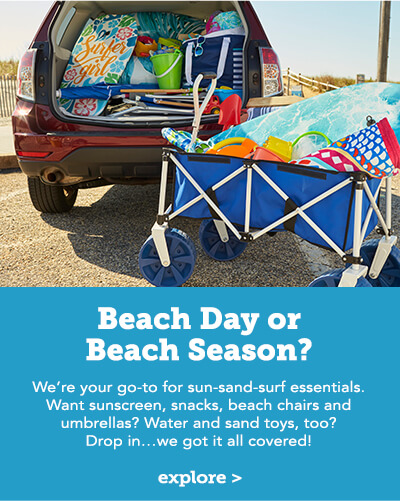 Beach Day or Beach Season? We're your go-to for sun-sand-surf essentials. Want sunscreen, snacks, beach chairs and umbrellas? Water and sand toys, too? Drop in...we got it all covered! Click here to explore.