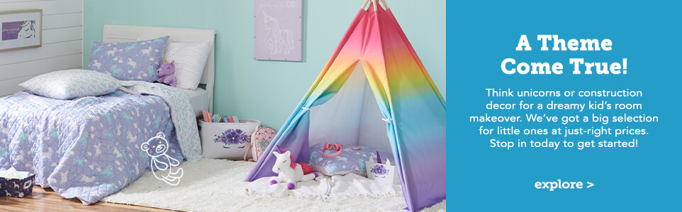 A Theme Come True! Think unicorns or construction decor for a dreamy kid's room makeover. We've got a big selection for little ones at just-right prices. Stop in today to get started! Click here to explore.