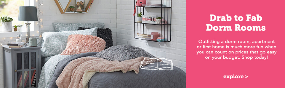Drab to Fab Dorm Rooms. Outfitting a dorm room, apartment or first home is much more fun when you can count on prices that go easy on your budget. Shop today! Click here to explore.
