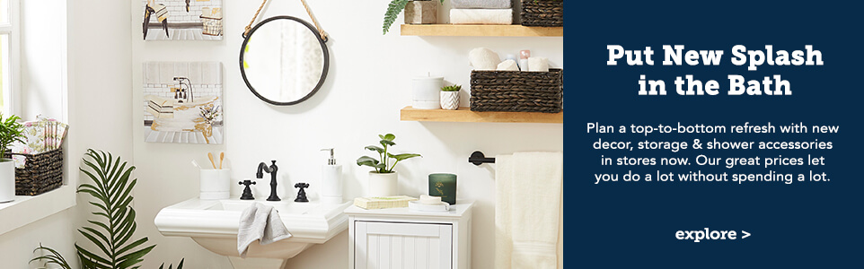 Put a new splash in the bath. Plan a top-to-bottom refresh with new decor, storage & shower accessories in stores now. Our great prices let you do a lot without spending a lot. Click here to explore.