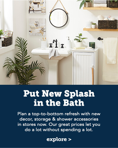 Put a new splash in the bath. Plan a top-to-bottom refresh with new decor, storage & shower accessories in stores now. Our great prices let you do a lot without spending a lot. Click here to explore..