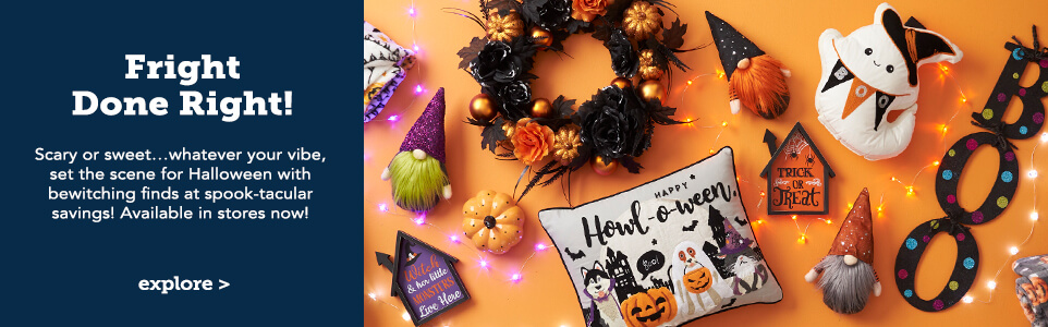 Fright Done Right. Scary or sweet...whatever you vibe, set the scene for Halloween with bewitching finds at spook-tacular savings. Available in stores now!