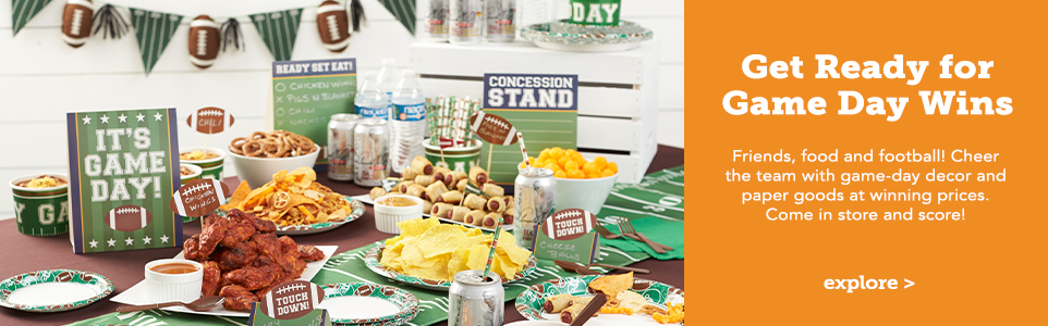 Get Ready for Game Day Wins! Friends, food and football! Cheer the team with game-day decor and paper goods at winning prices. Come in store and score!