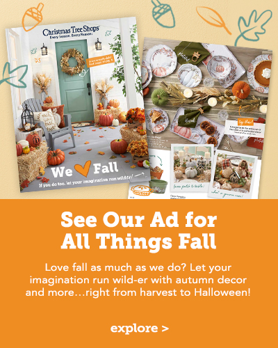 See Our Ad for All Things Fall! Love fall as much as we do? Let your imagination run wild-er with autumn decor and more...right from harvest to Halloween!