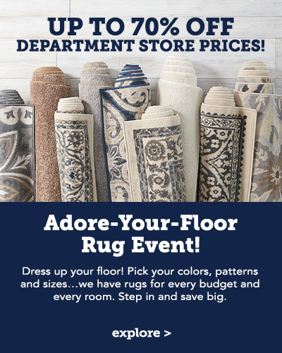 Adore-Your-Floor Rug Event! Dress up your floor! Pick your colors, patterns and sizes...we have rugs for every budget and every room. Step in and save big with up to 70% off department store prices!