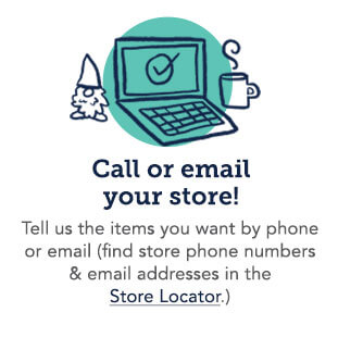 Call or email your local store! Tell us the items you want by phone or email (find store phone numbers and email addresses in the Store Locator
