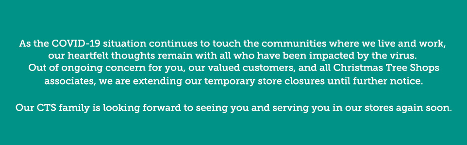 As the COVID-19 situation continues to touch the communities where we live and work, our heartfelt thoughts remain with all who have been impacted by the virus. Out of ongoing concern for you, our valued customers, and all Christmas Tree Shops associates, we are extending our temporary store closures until further notice. Our CTS family is looking forward to seeing you and serving you in our stores again soon.