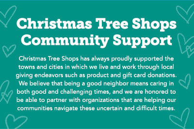 Christmas Tree Shops has always proudly supported the towns and cities in which we live and work through local giving endeavors such as product and gift card donations.  We believe that being a good neighbor means caring in both good and challenging times, and we are honored to be able to partner with organizations that are helping our communities navigate these uncertain and difficult times.