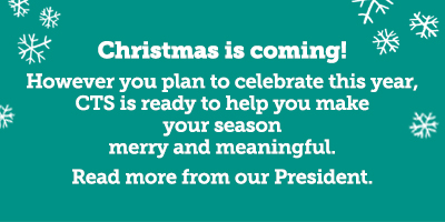 Christmas is coming! However you plan to celebrate this year, CTS is ready to help you make your season merry and meaningful. Click here to read more from our President.