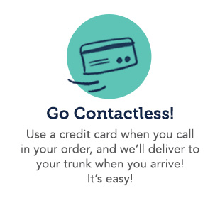 Use a credit card when you call in your order, and we'll deliver to your trunk you arrive! It's easy!