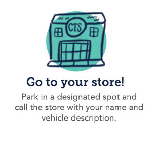 Go to your store! Park in a designated spot and call the store with your name and vehicle description.