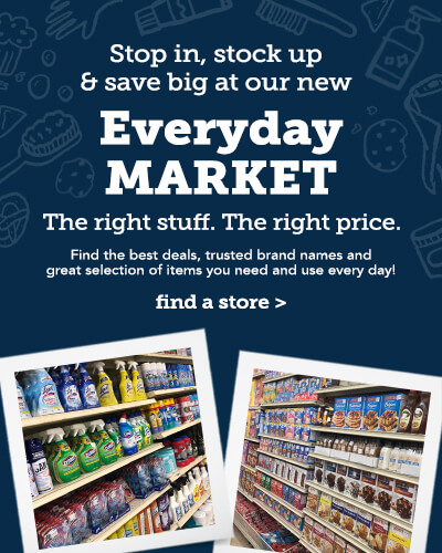 Stop in, stock up and save big at our new Every day Market. The right stuff. The right price. Find the best deals, trusted brand names and great selection of items you need and use every day! Find a store.