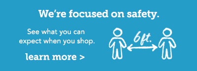 We're focused on safety. Click here to see what you can expect when you shop.