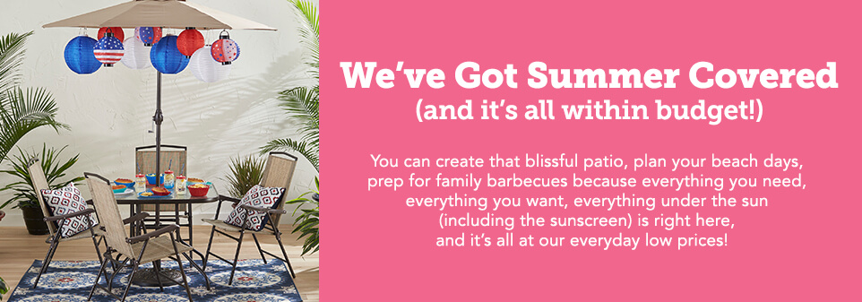 We've Got Summer Covered (and its all within budget!) You can create that blissful patio, plan your beach days, prep for family barbecues because everything you need, everything you want, everything under the sun (including the sunscreen) s right here, and its all at our everyday low prices.