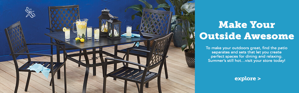 Make Your Outside Awesome. To make your outdoors great, find the patio separates and sets that let you create perfect spaces for dining and relaxing. Summer's still hot…visit your store today!