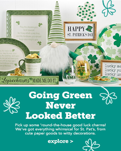 Going green never looks better. Pick up some round the house good luck charms. We've got everything whimsical for St. Pats from cute paper goods to witty decorations.