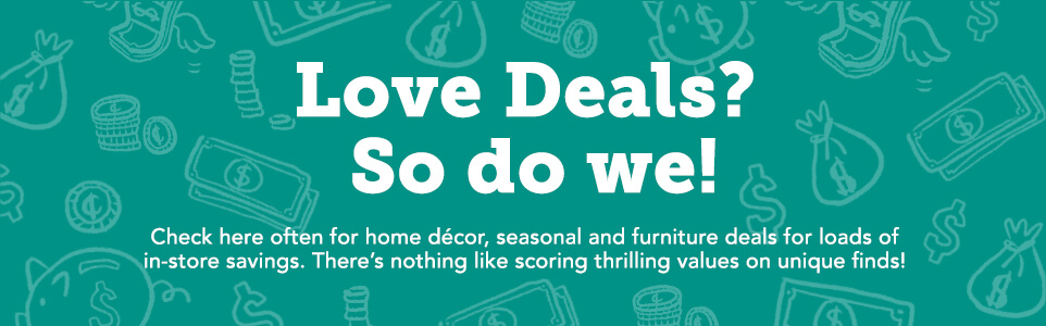 Love Deals? So do we!  Click here often for home decor, seasonal and furniture deals for loads of in-store savings.  There's nothing like scoring thrill values on unique finds!