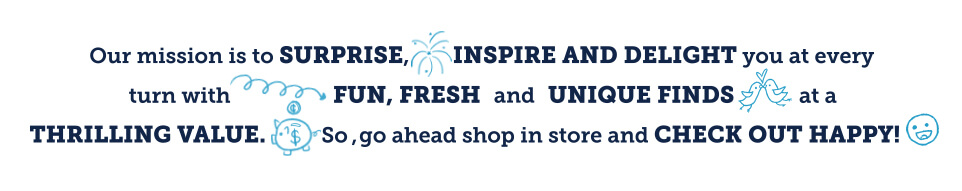 Click here to see our mission is to surprise, inspire and delight you at every turn with fun, fresh and unique finds at a thrill value. So, go ahead and shop in store and check out happy