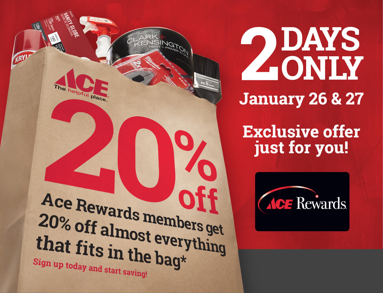 2 Days Only - January 26 & 27 - Exclusive offer just for you! Ace Rewards memebers get 20% off almost everything that fits in the bag* Sign up today and start saving!